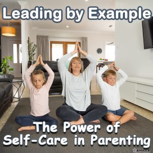 Leading by Example The Power of Self Care in Parenting